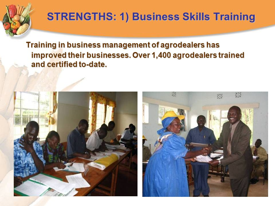 STRENGTHS: 1) Business Skills Training Training in business management of agrodealers has improved their businesses. Over 1,400 agrodealers trained an
