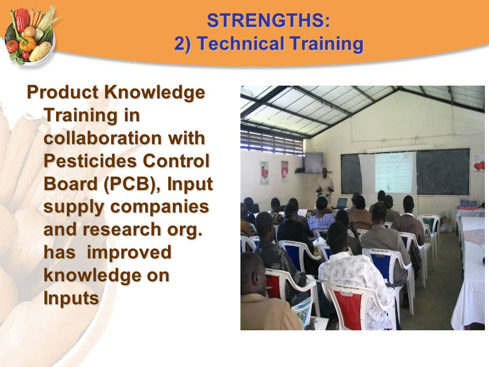 STRENGTHS: 2) Technical Training Product Knowledge Training in collaboration with Pesticides Control Board (PCB), Input supply companies and research