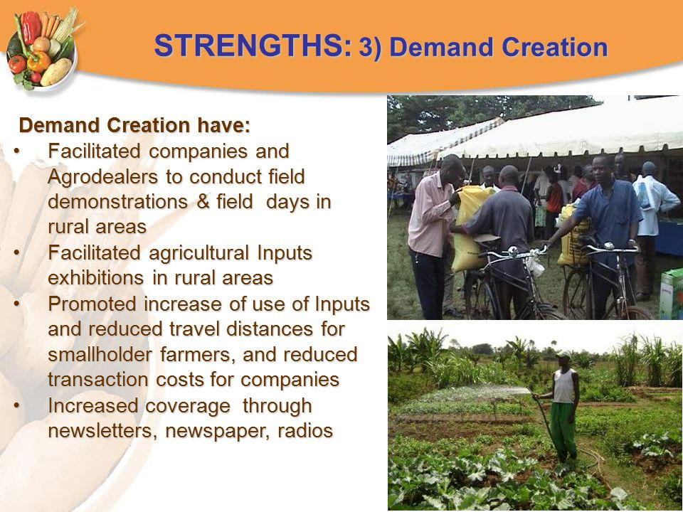 STRENGTHS: 3) Demand Creation Demand Creation have: Demand Creation have: Facilitated companies and Agrodealers to conduct field demonstrations & field days in rural areasFacilitated companies and Agrodealers to conduct field demonstrations & field days in rural areas Facilitated agricultural Inputs exhibitions in rural areasFacilitated agricultural Inputs exhibitions in rural areas Promoted increase of use of Inputs and reduced travel distances for smallholder farmers, and reduced transaction costs for companiesPromoted increase of use of Inputs and reduced travel distances for smallholder farmers, and reduced transaction costs for companies Increased coverage through newsletters, newspaper, radiosIncreased coverage through newsletters, newspaper, radios