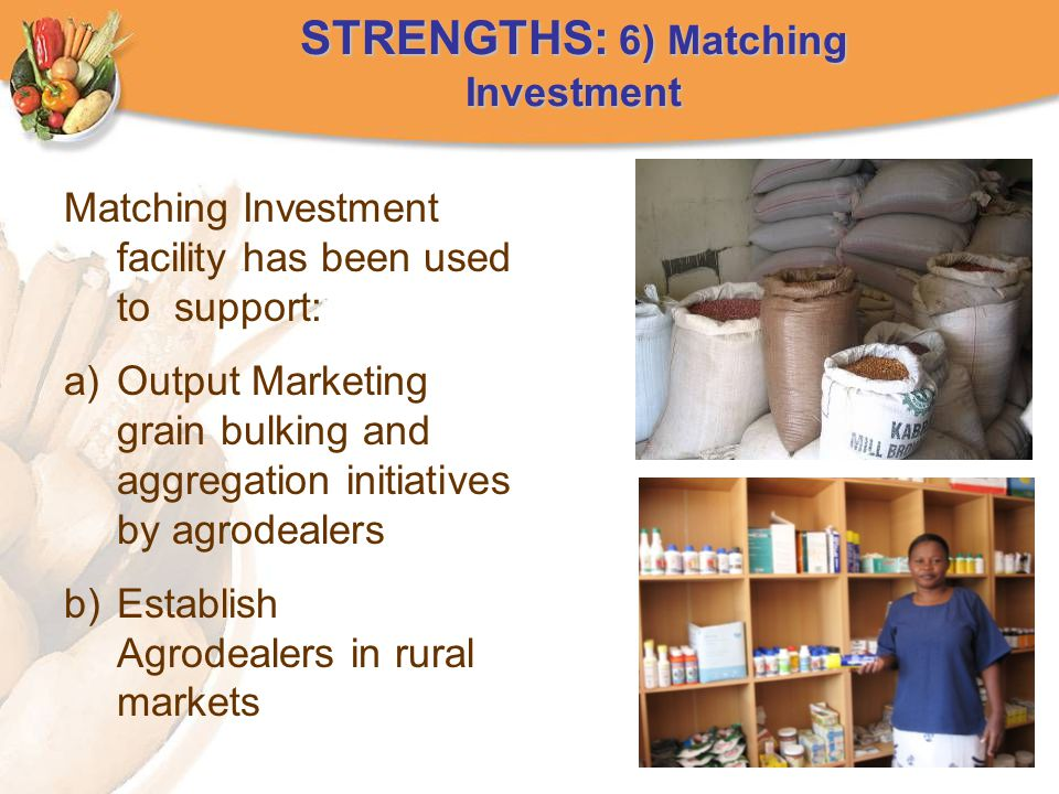 STRENGTHS: 6) Matching Investment Matching Investment facility has been used to support: a)Output Marketing grain bulking and aggregation initiatives by agrodealers b)Establish Agrodealers in rural markets
