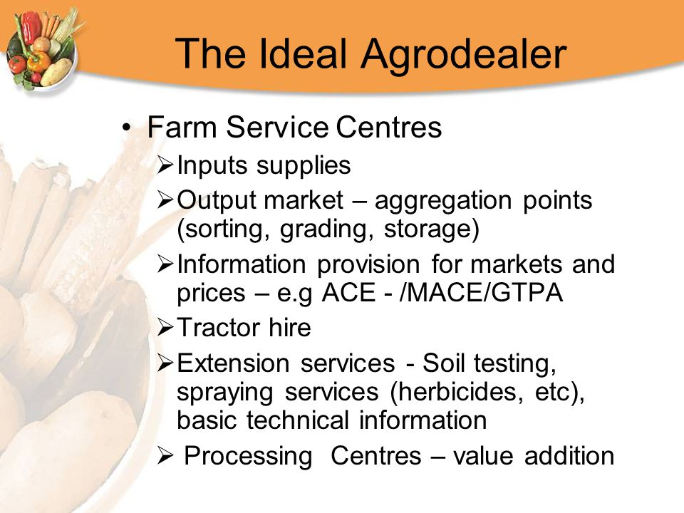 The Ideal Agrodealer Farm Service Centres  Inputs supplies  Output market – aggregation points (sorting, grading, storage)  Information provision f