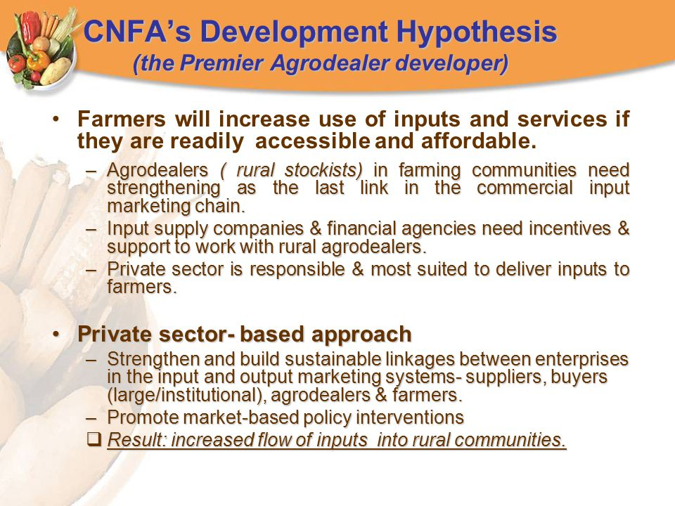 CNFA's Development Hypothesis (the Premier Agrodealer developer) Farmers will increase use of inputs and services if they are readily accessible and affordable.