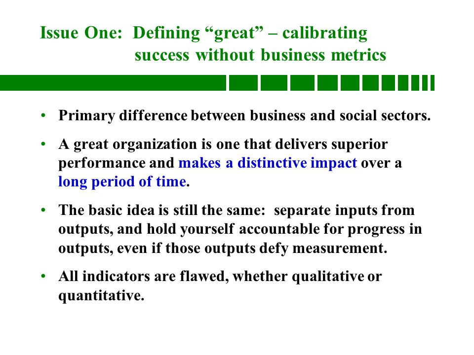 Issue One: Defining great – calibrating success without business metrics Primary difference between business and social sectors.