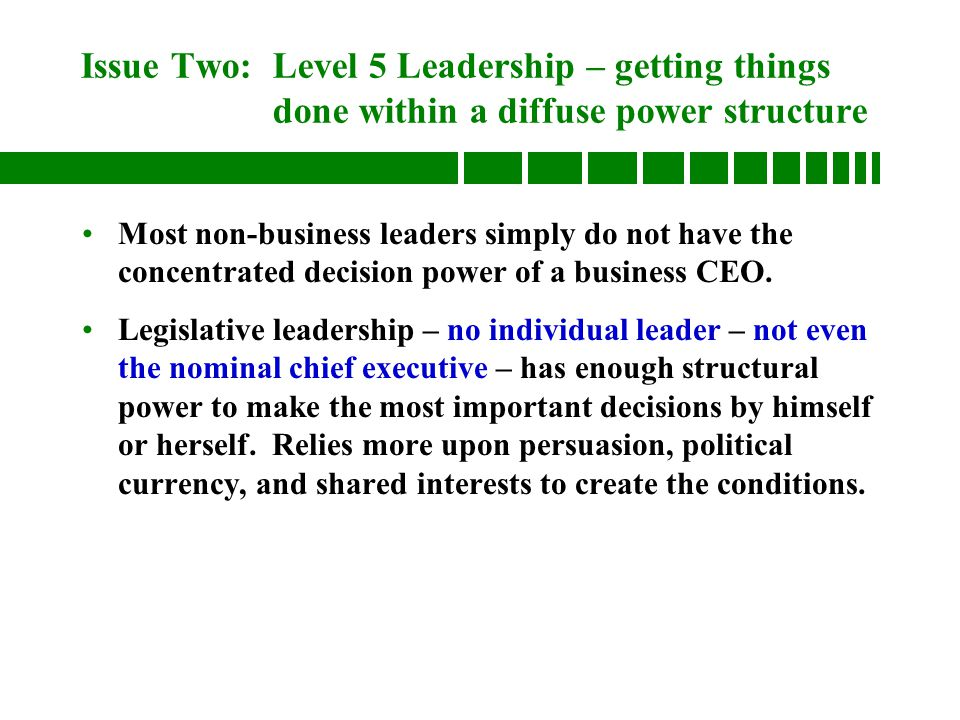 Issue Two: Level 5 Leadership – getting things done within a diffuse power structure Most non-business leaders simply do not have the concentrated decision power of a business CEO.