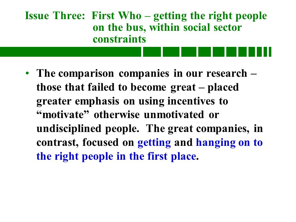 Issue Three: First Who – getting the right people on the bus, within social sector constraints The comparison companies in our research – those that failed to become great – placed greater emphasis on using incentives to motivate otherwise unmotivated or undisciplined people.