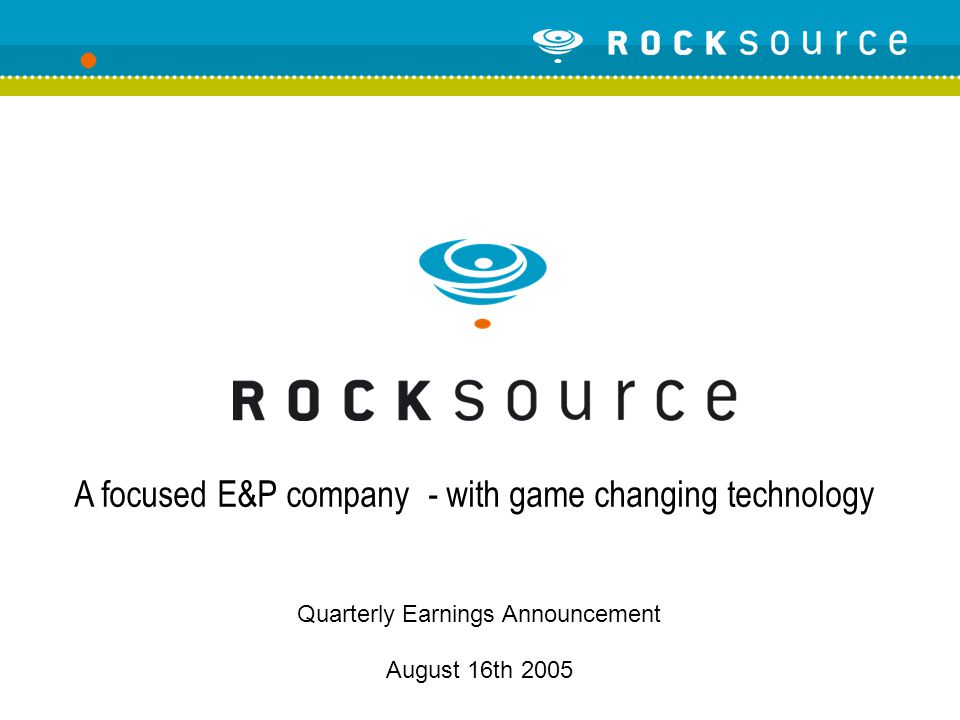 Quarterly Earnings Announcement August 16th 2005 A focused E&P company - with game changing technology