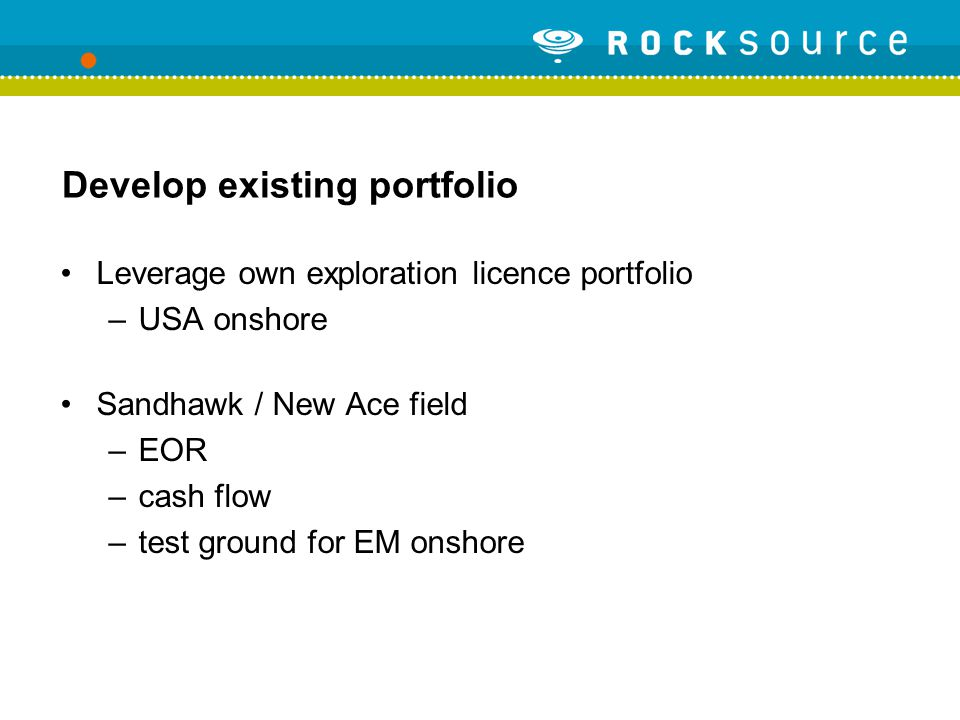 Develop existing portfolio Leverage own exploration licence portfolio –USA onshore Sandhawk / New Ace field –EOR –cash flow –test ground for EM onshore