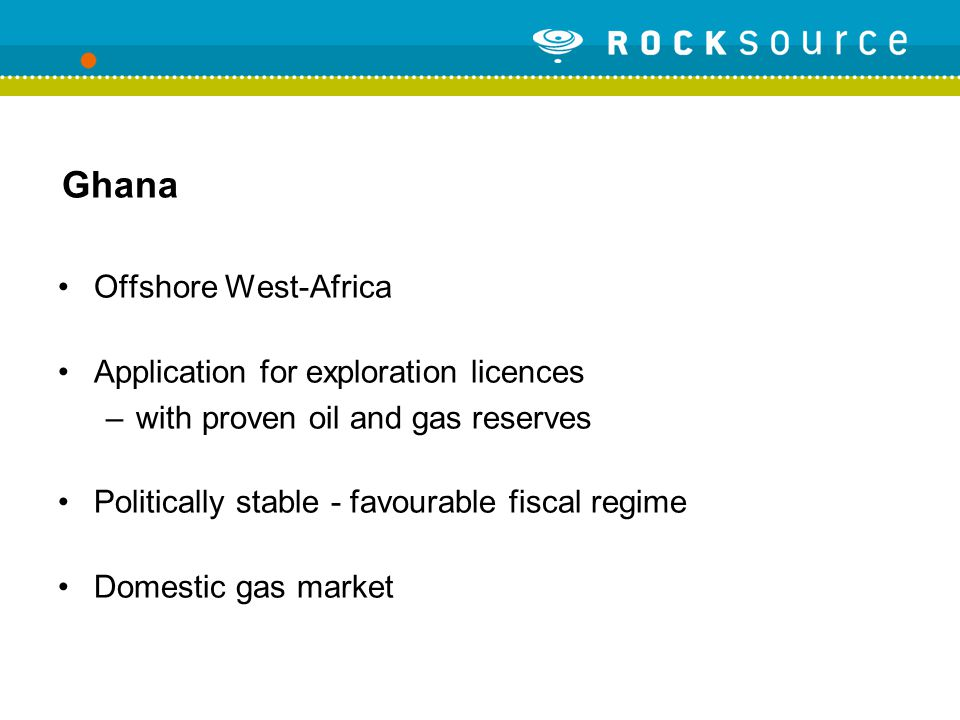 Ghana Offshore West-Africa Application for exploration licences –with proven oil and gas reserves Politically stable - favourable fiscal regime Domestic gas market