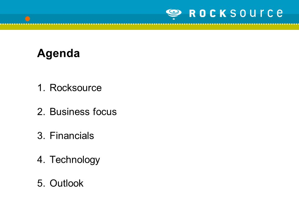 Agenda 1.Rocksource 2.Business focus 3.Financials 4.Technology 5.Outlook