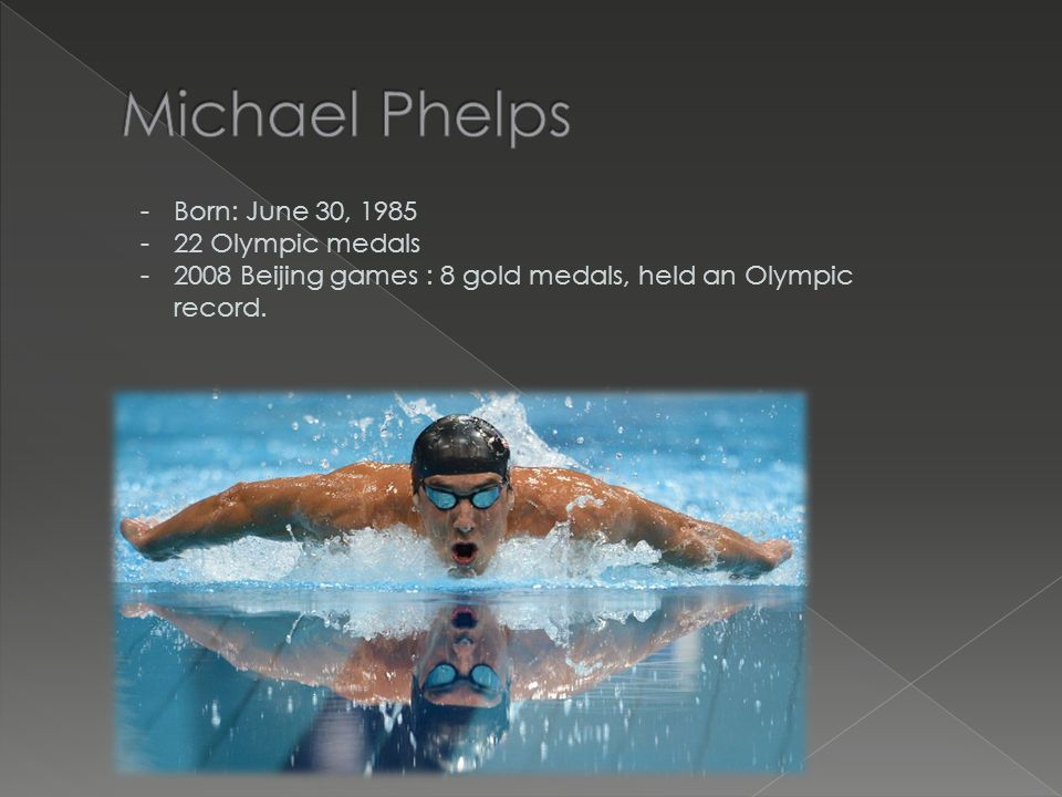 -Born: June 30, 1985 -22 Olympic medals -2008 Beijing games : 8 gold medals, held an Olympic record.