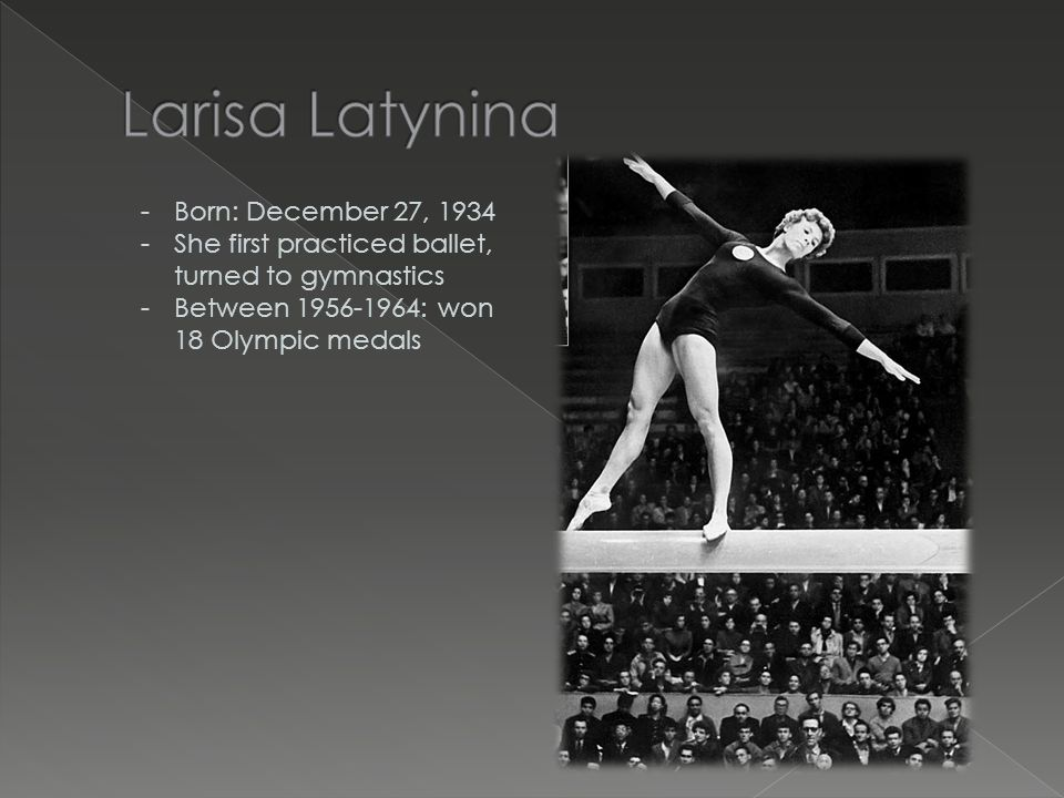 -Born: December 27, 1934 -She first practiced ballet, turned to gymnastics -Between 1956-1964: won 18 Olympic medals