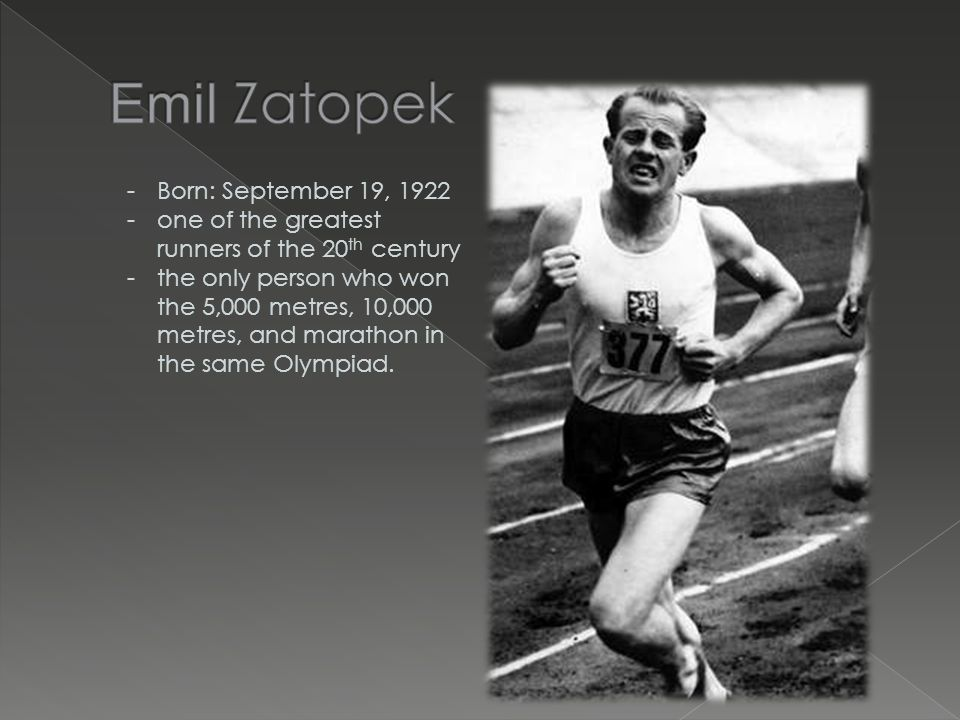 -Born: September 19, 1922 -one of the greatest runners of the 20 th century -the only person who won the 5,000 metres, 10,000 metres, and marathon in the same Olympiad.