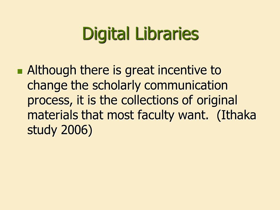 Digital Libraries Two main types: Two main types: Collections of published or presented material, i.e., scholarly communication process Collections of published or presented material, i.e., scholarly communication process Collections of original or primary source material, i.e., special collections or archives Collections of original or primary source material, i.e., special collections or archives