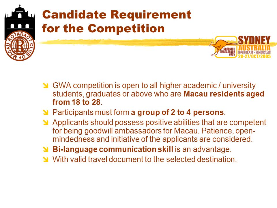 Candidate Requirement for the Competition  GWA competition is open to all higher academic / university students, graduates or above who are Macau residents aged from 18 to 28.