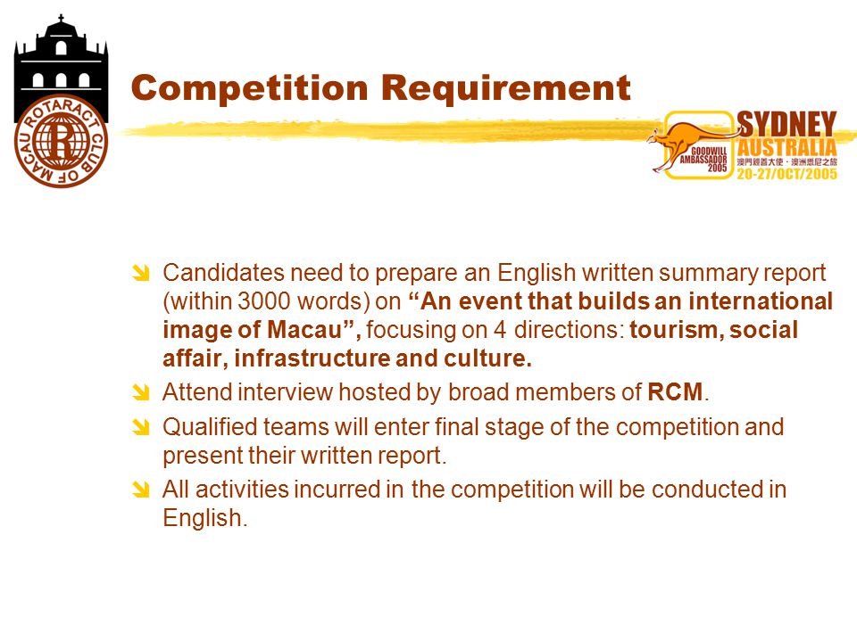 Competition Requirement  Candidates need to prepare an English written summary report (within 3000 words) on An event that builds an international image of Macau , focusing on 4 directions: tourism, social affair, infrastructure and culture.