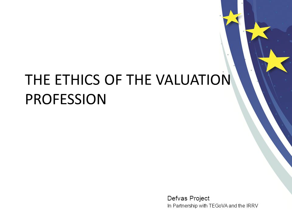 Defvas Project In Partnership with TEGoVA and the IRRV THE ETHICS OF THE VALUATION PROFESSION