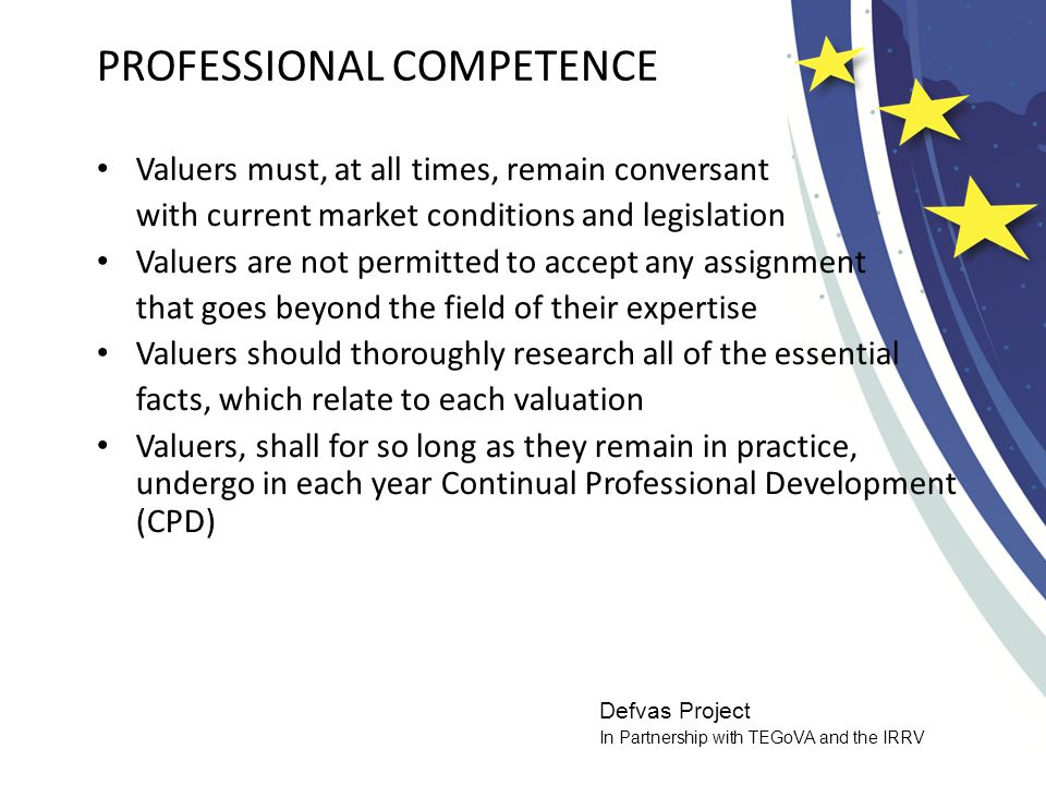 Defvas Project In Partnership with TEGoVA and the IRRV PROFESSIONAL COMPETENCE Valuers must, at all times, remain conversant with current market conditions and legislation Valuers are not permitted to accept any assignment that goes beyond the field of their expertise Valuers should thoroughly research all of the essential facts, which relate to each valuation Valuers, shall for so long as they remain in practice, undergo in each year Continual Professional Development (CPD)