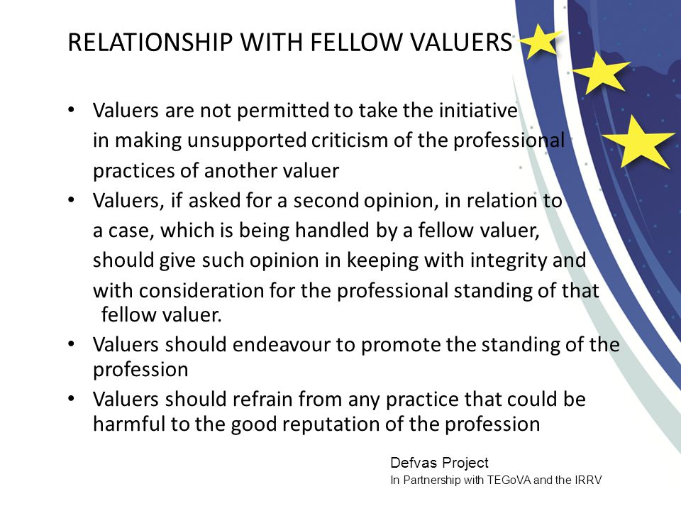 Defvas Project In Partnership with TEGoVA and the IRRV RELATIONSHIP WITH FELLOW VALUERS Valuers are not permitted to take the initiative in making unsupported criticism of the professional practices of another valuer Valuers, if asked for a second opinion, in relation to a case, which is being handled by a fellow valuer, should give such opinion in keeping with integrity and with consideration for the professional standing of that fellow valuer.