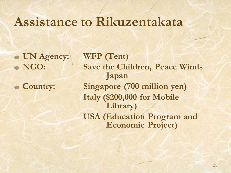 Assistance to Rikuzentakata UN Agency:WFP (Tent) NGO:Save the Children, Peace Winds Japan Country:Singapore (700 million yen) Italy ($200,000 for Mobile Library) USA (Education Program and Economic Project) 21