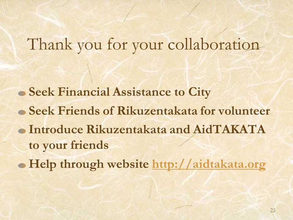 Seek Financial Assistance to City Seek Friends of Rikuzentakata for volunteer Introduce Rikuzentakata and AidTAKATA to your friends Help through website http://aidtakata.orghttp://aidtakata.org Thank you for your collaboration 23