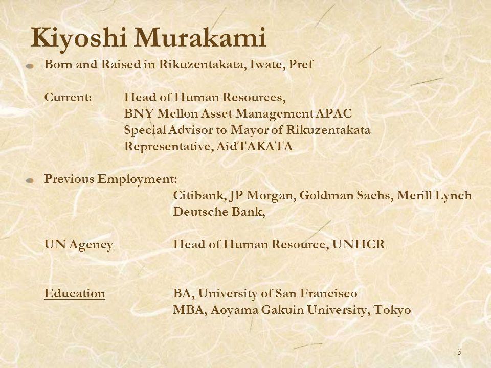 Kiyoshi Murakami Born and Raised in Rikuzentakata, Iwate, Pref Current: Head of Human Resources, BNY Mellon Asset Management APAC Special Advisor to M