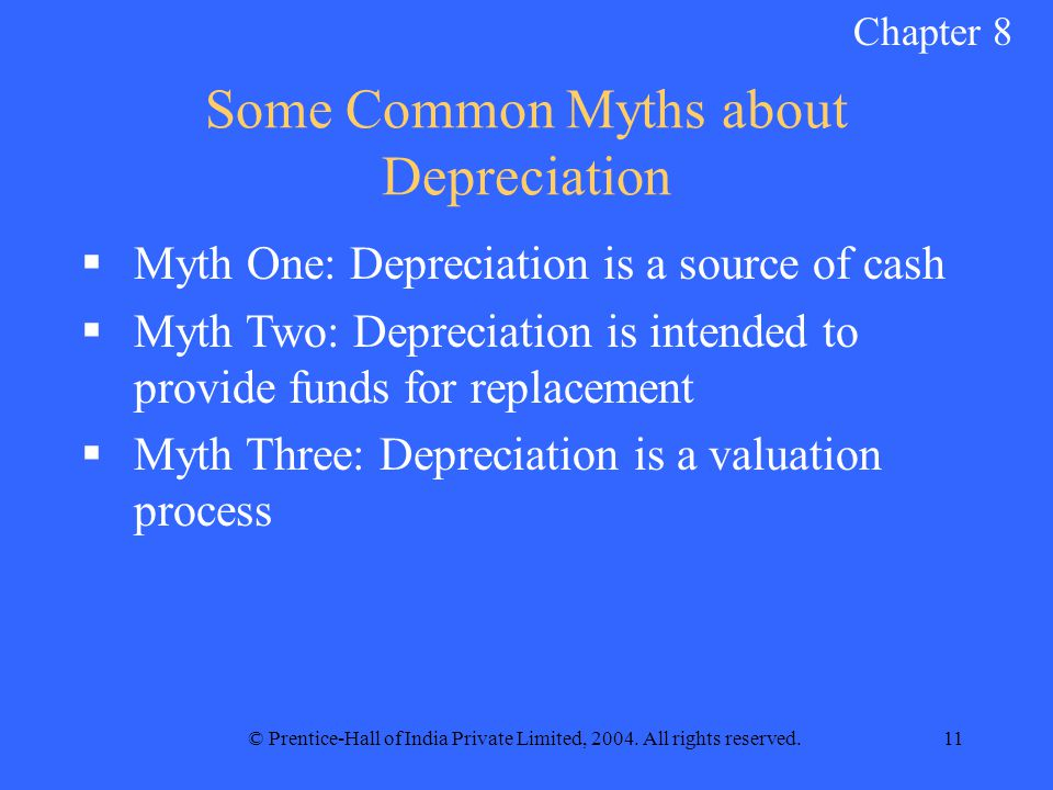 © Prentice-Hall of India Private Limited, 2004. All rights reserved.11 Some Common Myths about Depreciation  Myth One: Depreciation is a source of ca