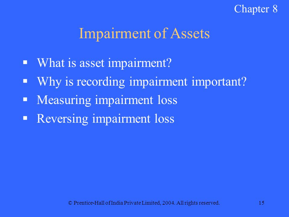 © Prentice-Hall of India Private Limited, 2004. All rights reserved.15 Impairment of Assets  What is asset impairment?  Why is recording impairment