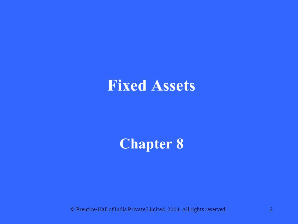 © Prentice-Hall of India Private Limited, 2004. All rights reserved.2 Fixed Assets Chapter 8