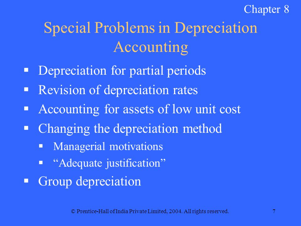 © Prentice-Hall of India Private Limited, 2004. All rights reserved.7 Special Problems in Depreciation Accounting  Depreciation for partial periods 