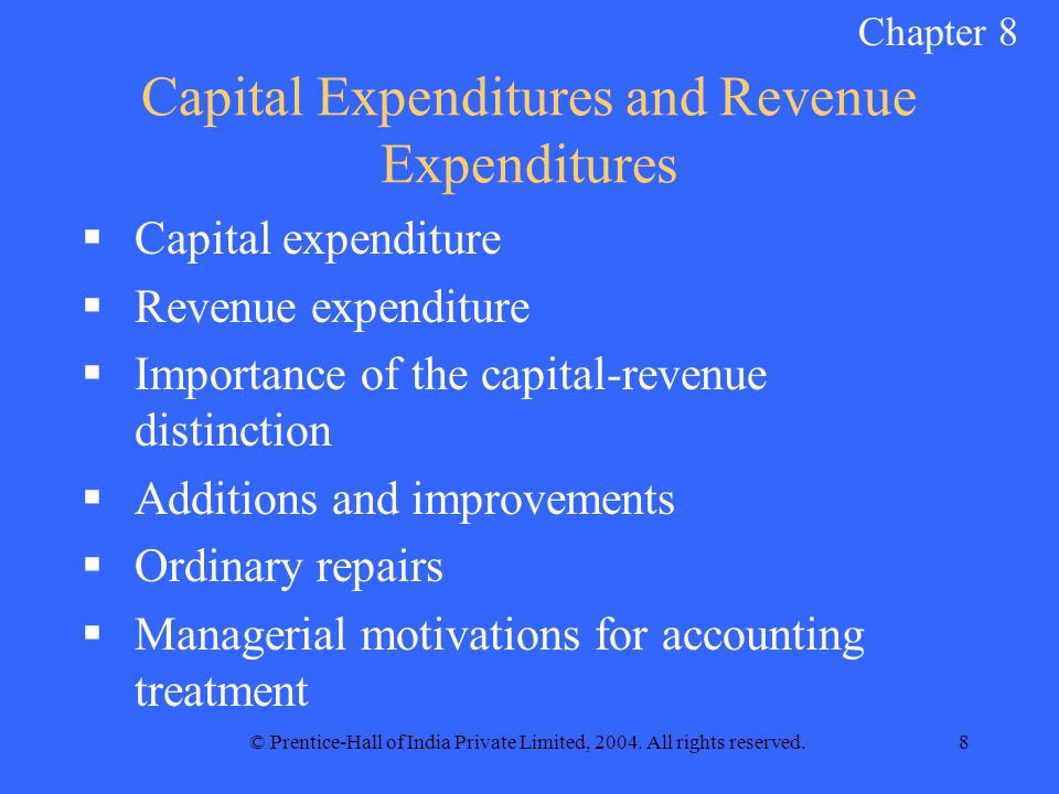 © Prentice-Hall of India Private Limited, 2004. All rights reserved.8 Capital Expenditures and Revenue Expenditures  Capital expenditure  Revenue ex