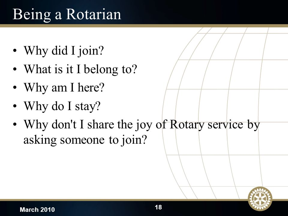 18 March 2010 Being a Rotarian Why did I join. What is it I belong to.