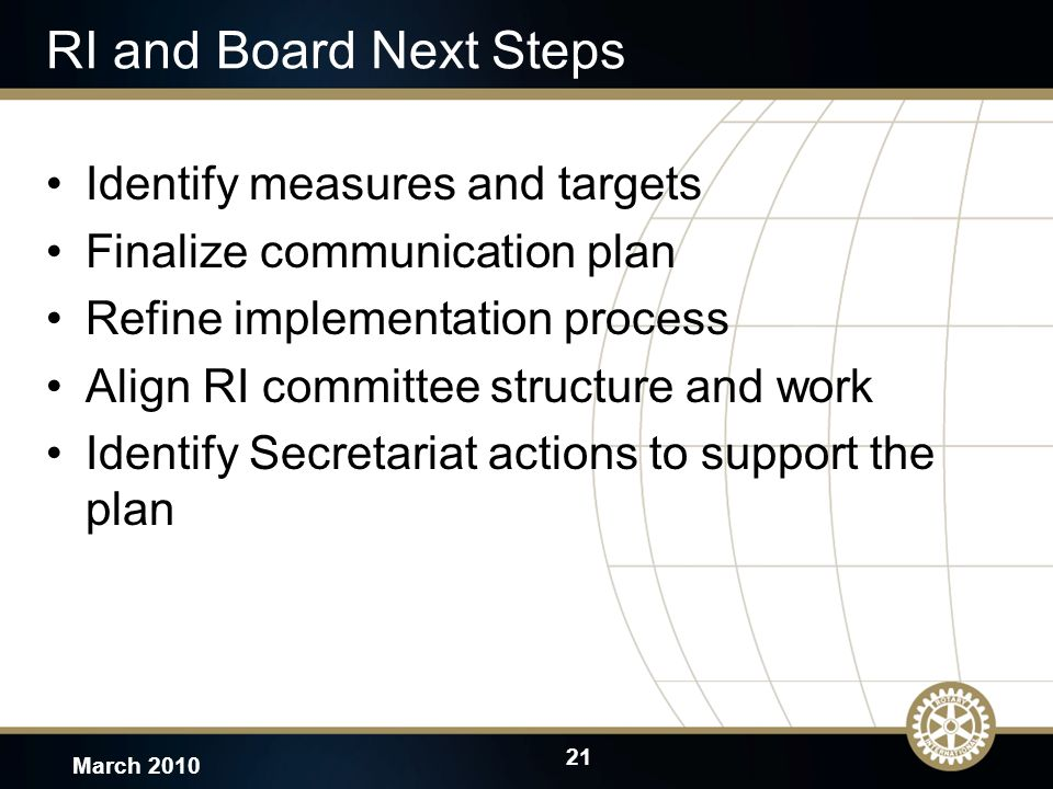 21 March 2010 RI and Board Next Steps Identify measures and targets Finalize communication plan Refine implementation process Align RI committee structure and work Identify Secretariat actions to support the plan