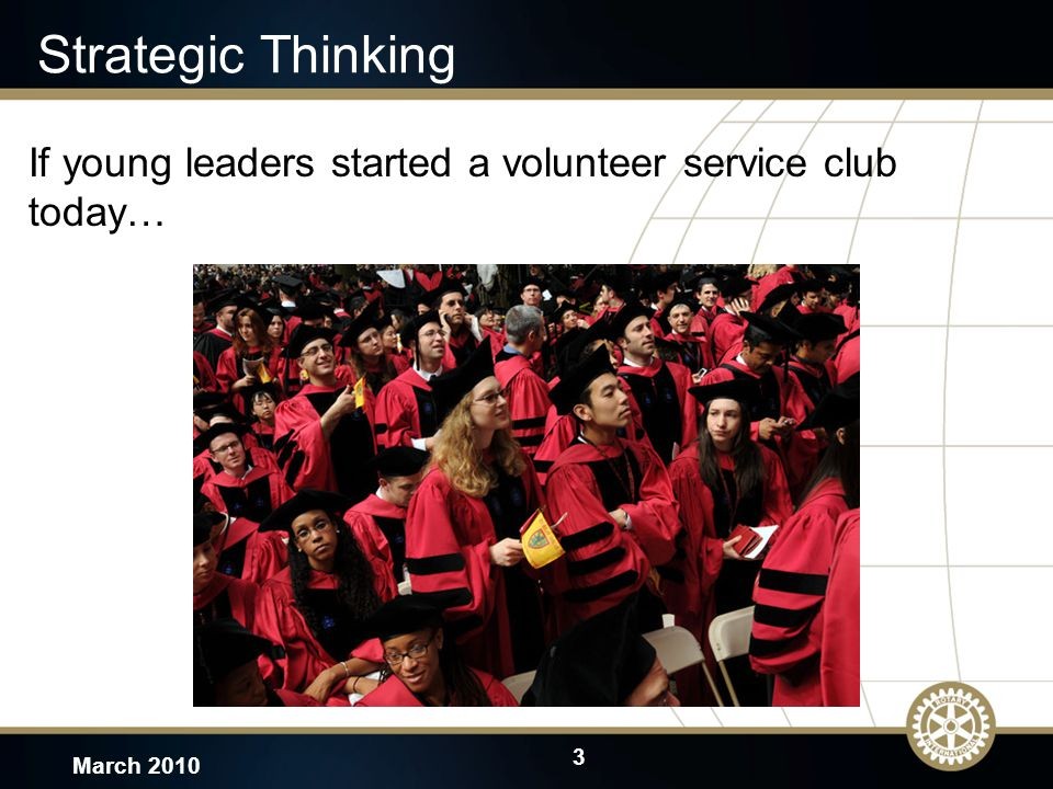 4 March 2010 Strategic Planning Cycle Continually/Annually –monitor progress, assess environment, and update as necessary Triennially –survey Rotarians, complete extensive review, revise as necessary, and report to Council on Legislation (COL)