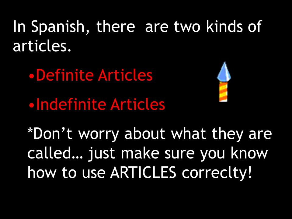 In Spanish, there are two kinds of articles.