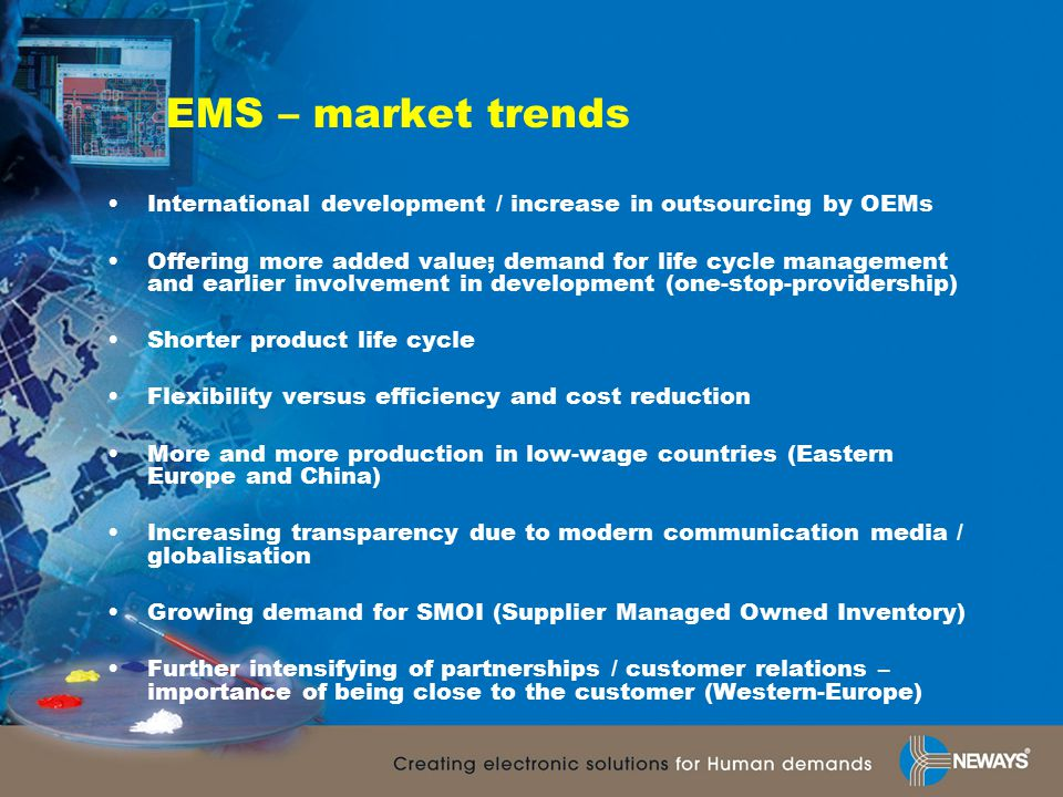 EMS – market trends International development / increase in outsourcing by OEMs Offering more added value; demand for life cycle management and earlier involvement in development (one-stop-providership) Shorter product life cycle Flexibility versus efficiency and cost reduction More and more production in low-wage countries (Eastern Europe and China) Increasing transparency due to modern communication media / globalisation Growing demand for SMOI (Supplier Managed Owned Inventory) Further intensifying of partnerships / customer relations – importance of being close to the customer (Western-Europe)