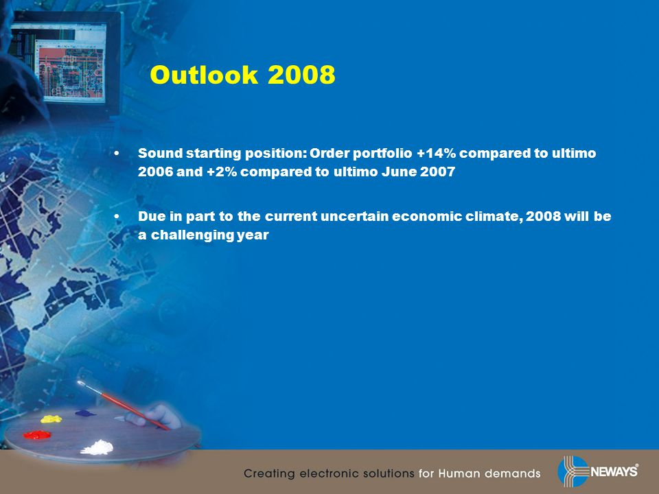 Outlook 2008 Sound starting position: Order portfolio +14% compared to ultimo 2006 and +2% compared to ultimo June 2007 Due in part to the current uncertain economic climate, 2008 will be a challenging year