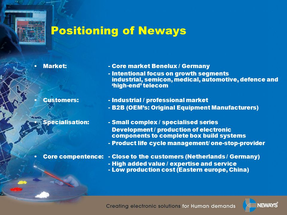Positioning of Neways Market: - Core market Benelux / Germany - Intentional focus on growth segments industrial, semicon, medical, automotive, defence and 'high-end' telecom Customers: - Industrial / professional market - B2B (OEM's: Original Equipment Manufacturers) Specialisation: - Small complex / specialised series Development / production of electronic components to complete box build systems - Product life cycle management/ one-stop-provider Core compentence: - Close to the customers (Netherlands / Germany) - High added value / expertise and service - Low production cost (Eastern europe, China)