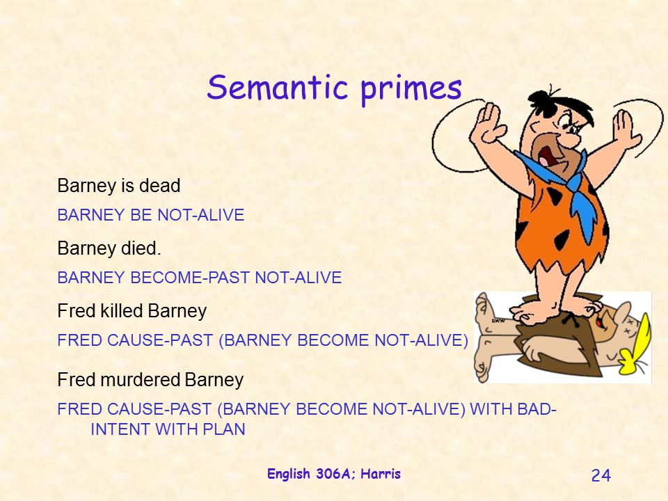 English 306A; Harris 24 Semantic primes FRED CAUSE-PAST (BARNEY BECOME NOT-ALIVE) Fred killed Barney Barney is dead BARNEY BE NOT-ALIVE Barney died.