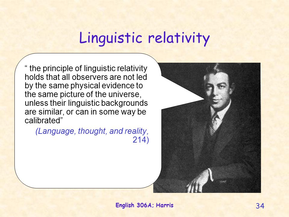 English 306A; Harris 34 Linguistic relativity the principle of linguistic relativity holds that all observers are not led by the same physical evidence to the same picture of the universe, unless their linguistic backgrounds are similar, or can in some way be calibrated (Language, thought, and reality, 214)