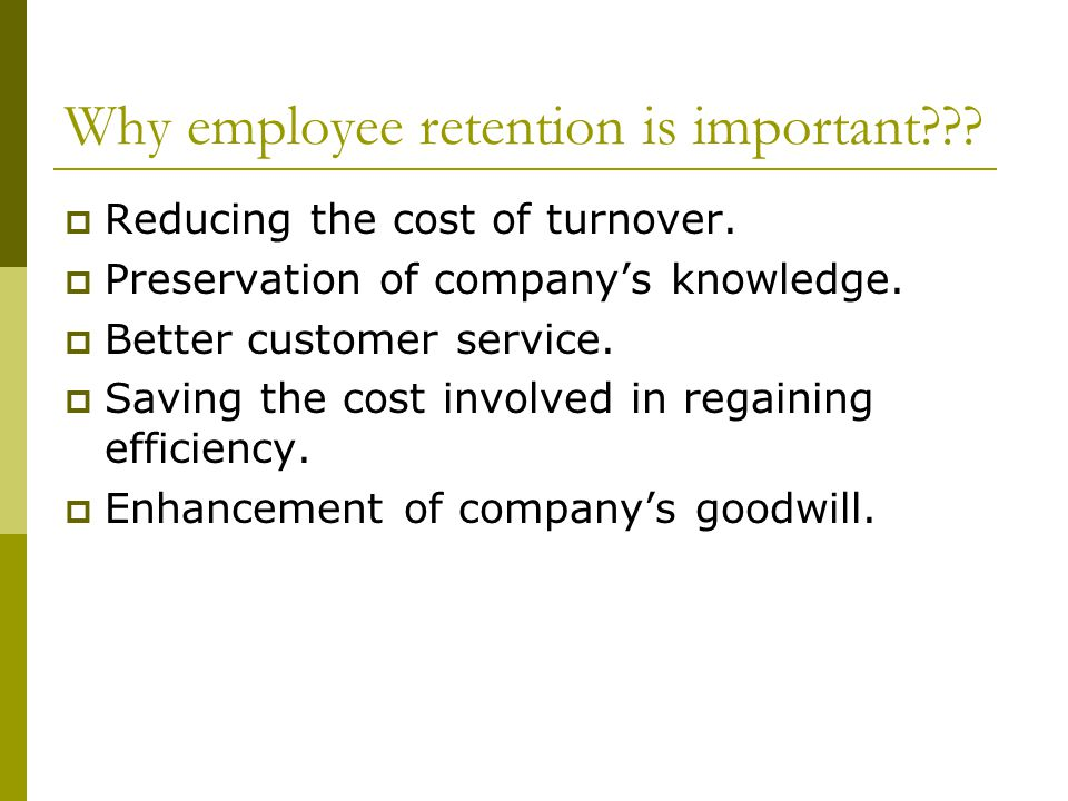 Why employee retention is important???  Reducing the cost of turnover.  Preservation of company's knowledge.  Better customer service.  Saving the