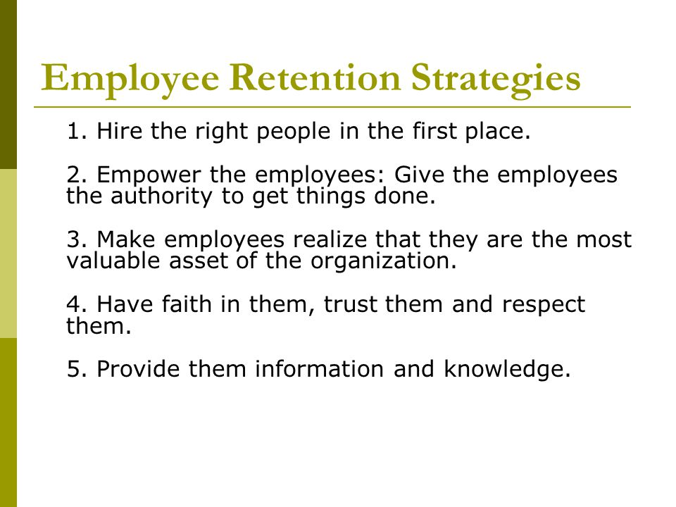 Employee Retention Strategies 1. Hire the right people in the first place. 2. Empower the employees: Give the employees the authority to get things do