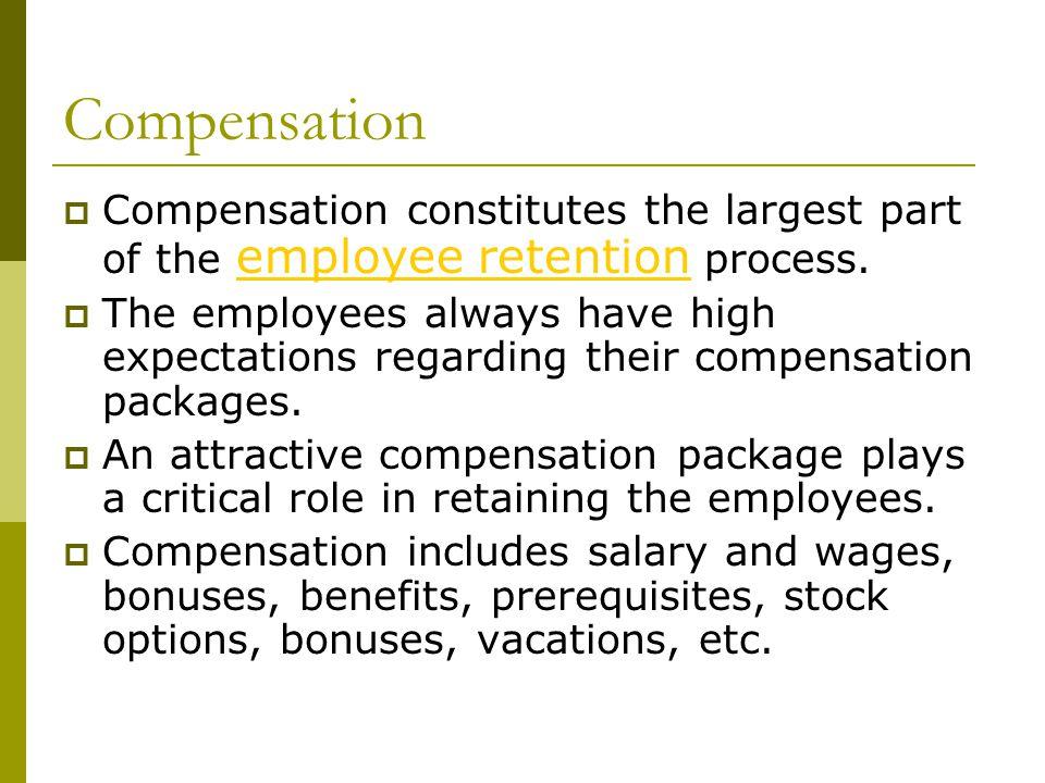 Compensation  Compensation constitutes the largest part of the employee retention process.
