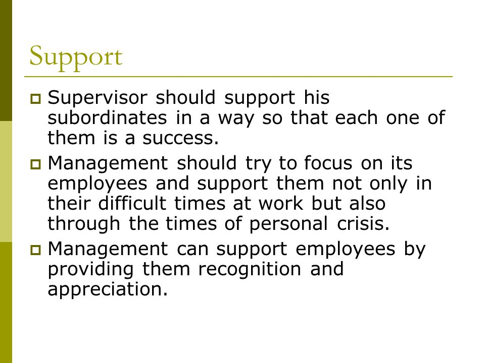 Support  Supervisor should support his subordinates in a way so that each one of them is a success.  Management should try to focus on its employees