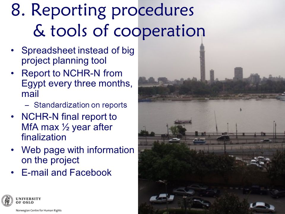 Spreadsheet instead of big project planning tool Report to NCHR-N from Egypt every three months, mail –Standardization on reports NCHR-N final report to MfA max ½ year after finalization Web page with information on the project E-mail and Facebook 8.