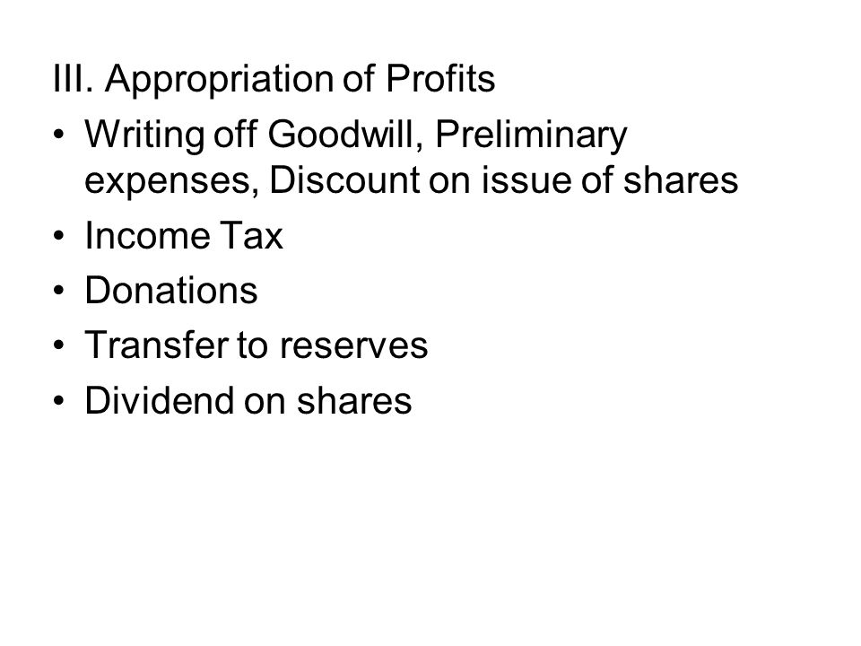 III. Appropriation of Profits Writing off Goodwill, Preliminary expenses, Discount on issue of shares Income Tax Donations Transfer to reserves Divide