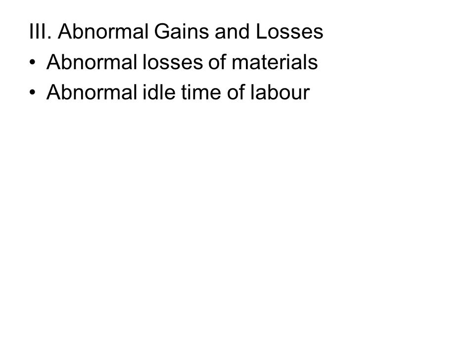 III. Abnormal Gains and Losses Abnormal losses of materials Abnormal idle time of labour