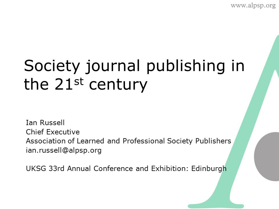 Society journal publishing in the 21 st century Ian Russell Chief Executive Association of Learned and Professional Society Publishers ian.russell@alpsp.org UKSG 33rd Annual Conference and Exhibition: Edinburgh