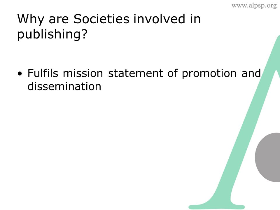 Why are Societies involved in publishing? Fulfils mission statement of promotion and dissemination