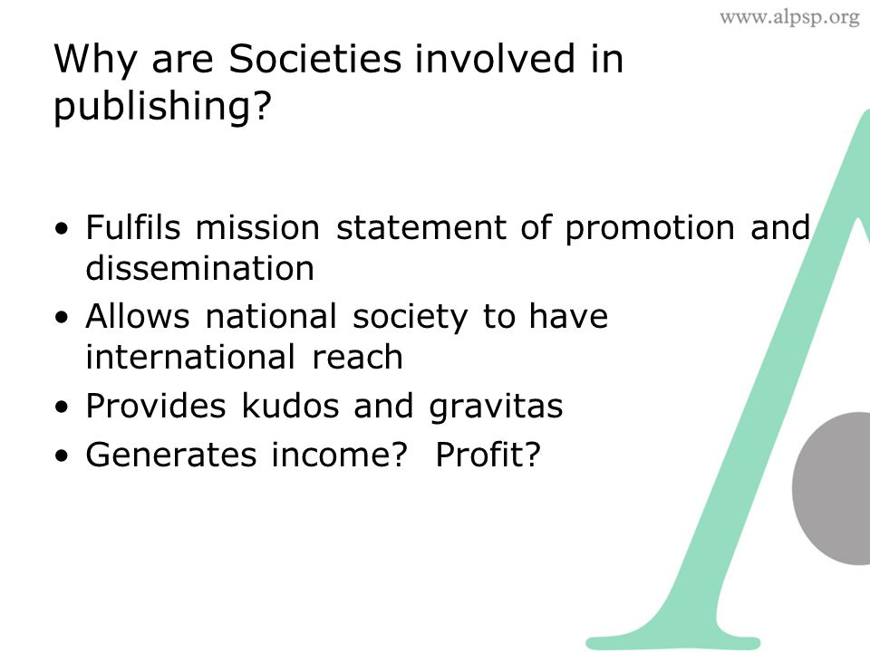 Why are Societies involved in publishing? Fulfils mission statement of promotion and dissemination Allows national society to have international reach