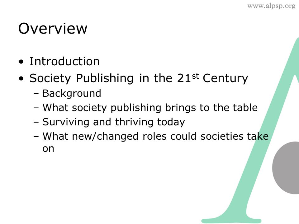 Overview Introduction Society Publishing in the 21 st Century –Background –What society publishing brings to the table –Surviving and thriving today –What new/changed roles could societies take on